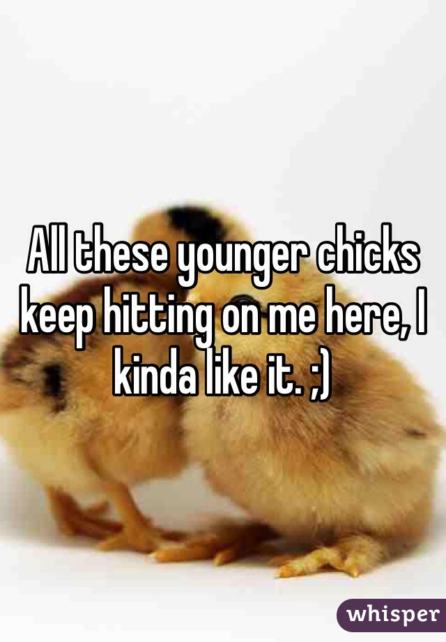 All these younger chicks keep hitting on me here, I kinda like it. ;)