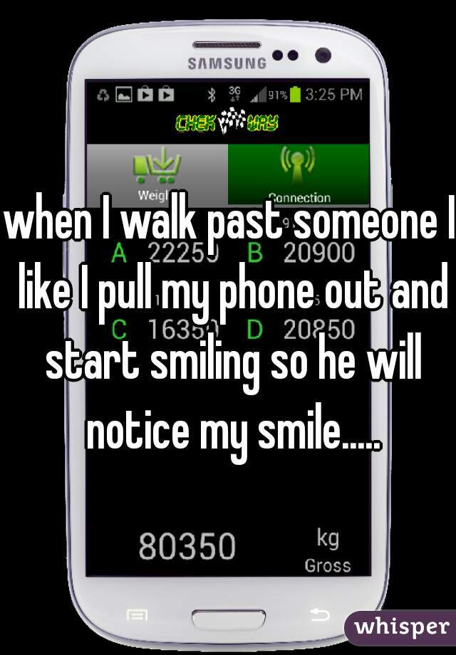when I walk past someone I like I pull my phone out and start smiling so he will notice my smile.....