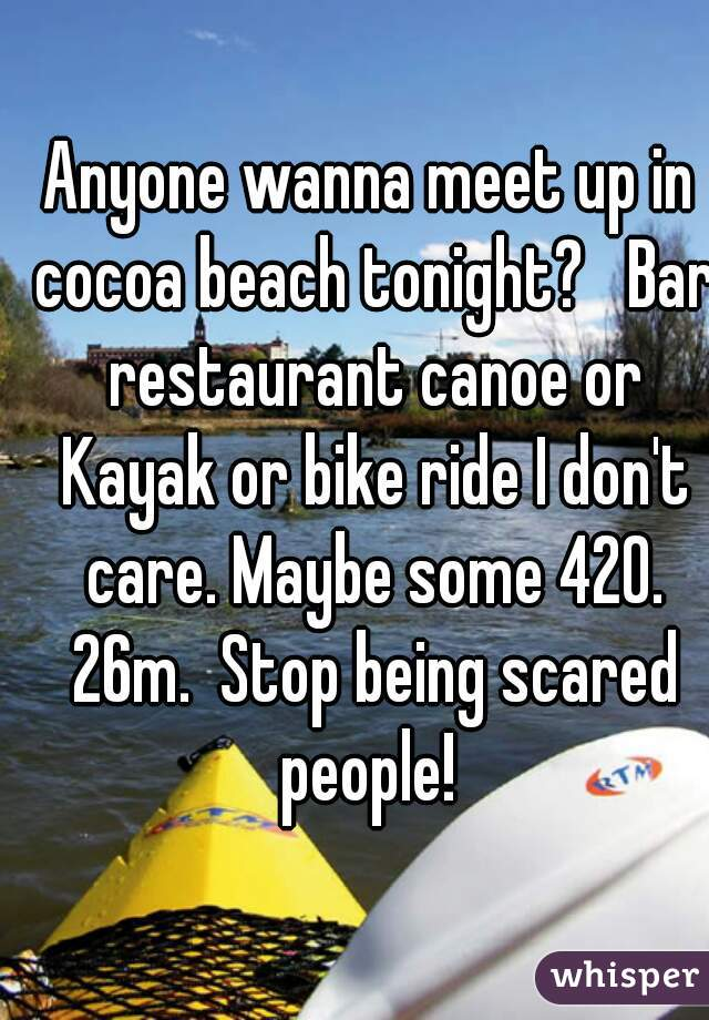 Anyone wanna meet up in cocoa beach tonight?   Bar restaurant canoe or Kayak or bike ride I don't care. Maybe some 420. 26m.  Stop being scared people!