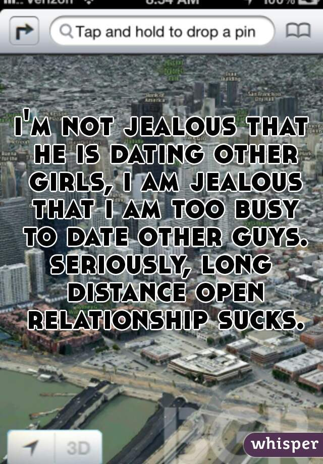 i'm not jealous that he is dating other girls, i am jealous that i am too busy to date other guys. seriously, long distance open relationship sucks.