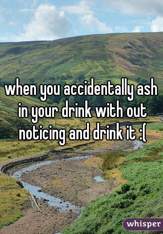 when you accidentally ash in your drink with out noticing and drink it :(