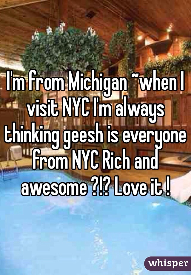 I'm from Michigan ~when I visit NYC I'm always thinking geesh is everyone from NYC Rich and awesome ?!? Love it !