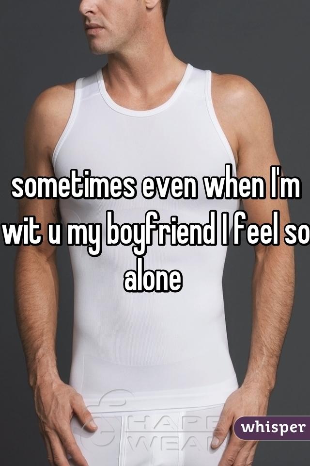 sometimes even when I'm wit u my boyfriend I feel so alone