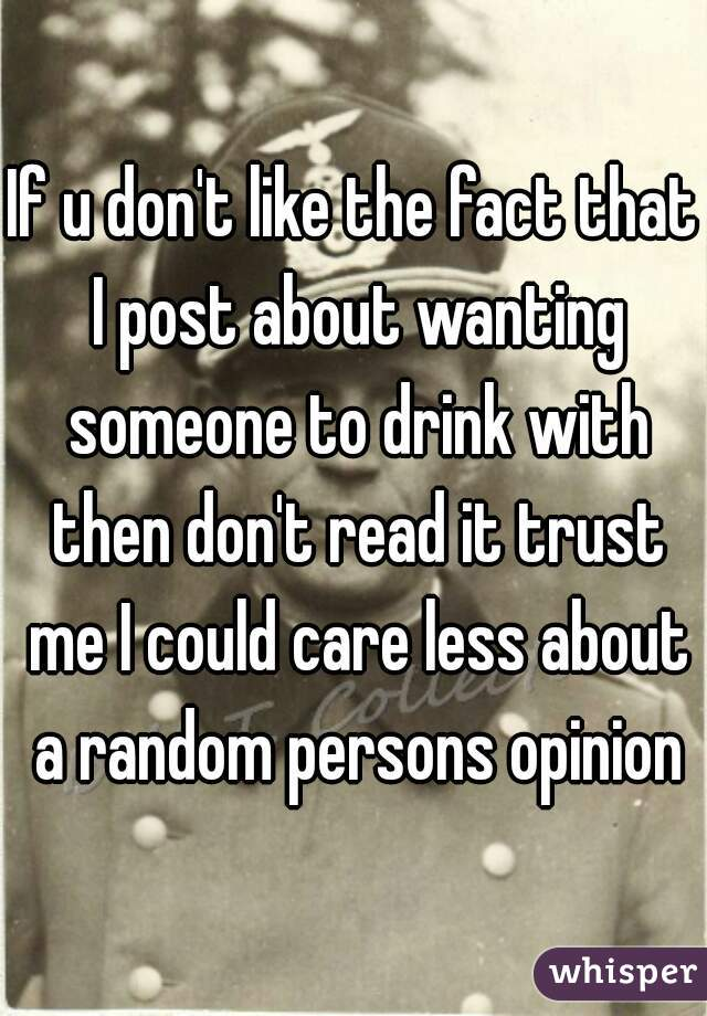 If u don't like the fact that I post about wanting someone to drink with then don't read it trust me I could care less about a random persons opinion