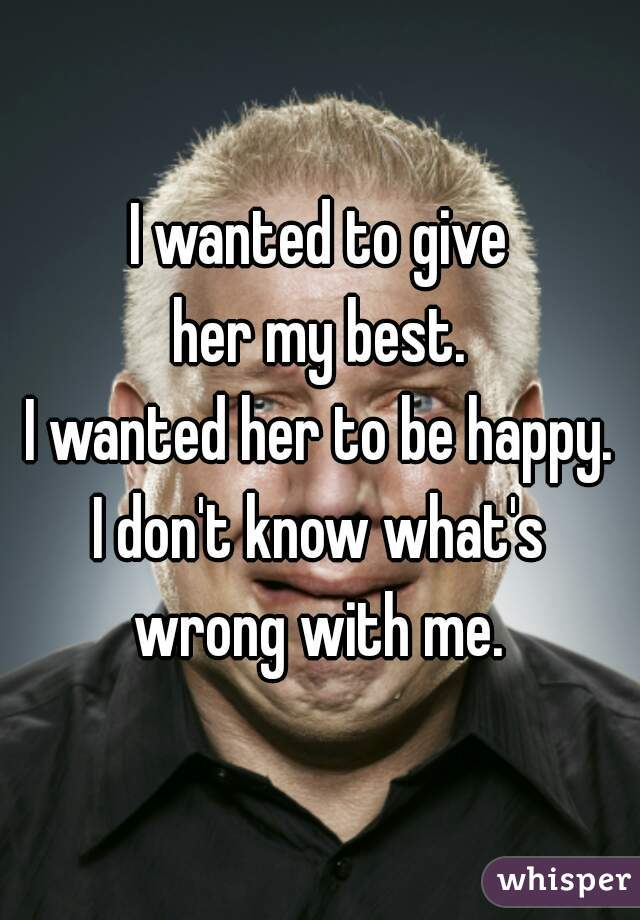 I wanted to give her my best. I wanted her to be happy. I don't know what's wrong with me.