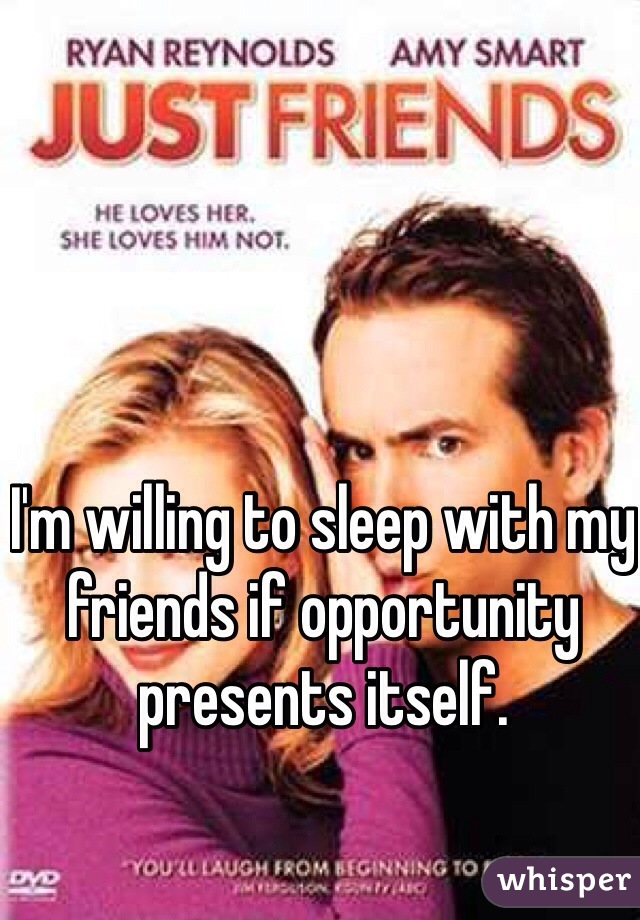 I'm willing to sleep with my friends if opportunity presents itself.