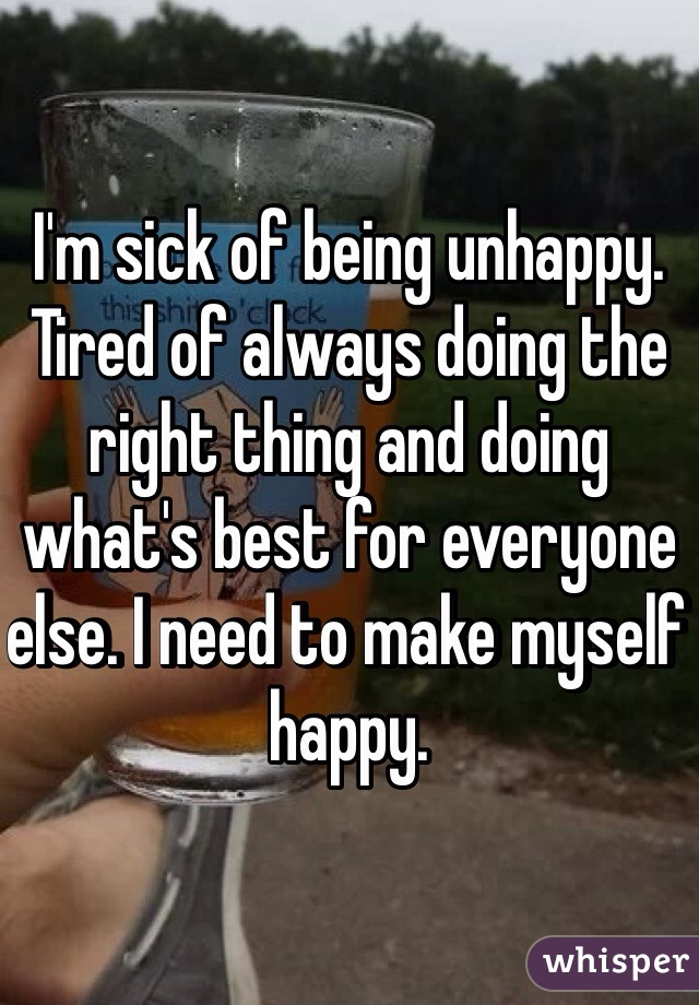 I'm sick of being unhappy. Tired of always doing the right thing and doing what's best for everyone else. I need to make myself happy.