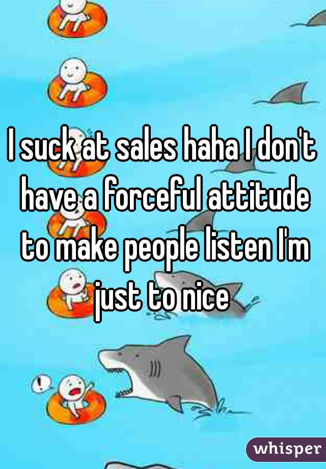 I suck at sales haha I don't have a forceful attitude to make people listen I'm just to nice