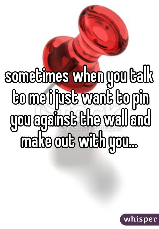 sometimes when you talk to me i just want to pin you against the wall and make out with you...