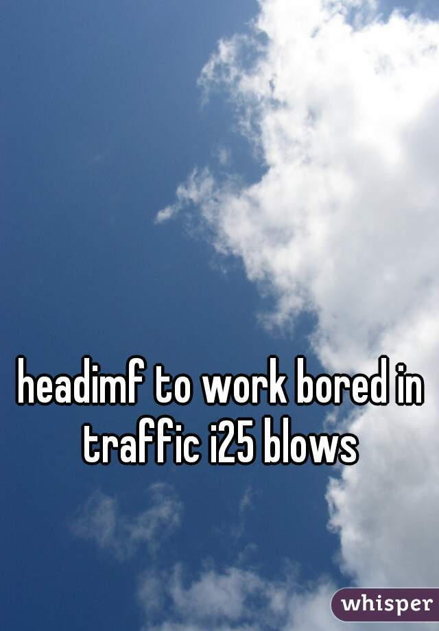 headimf to work bored in traffic i25 blows