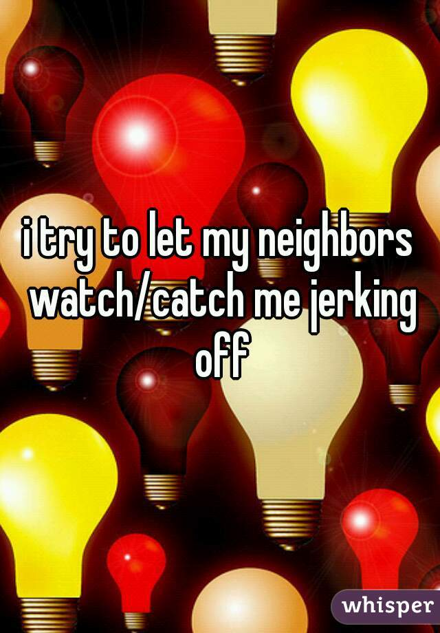 i try to let my neighbors watch/catch me jerking off