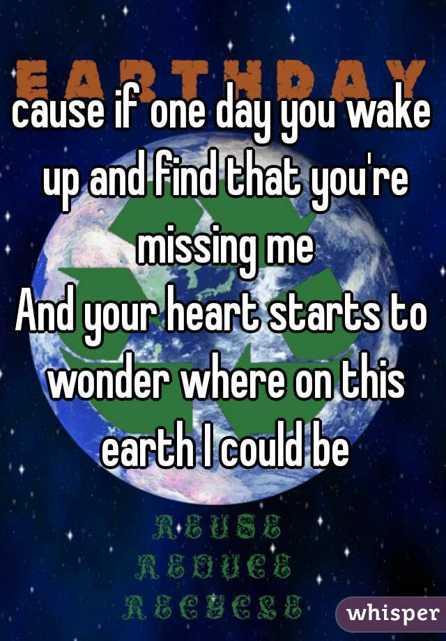 cause if one day you wake up and find that you're missing me And your heart starts to wonder where on this earth I could be