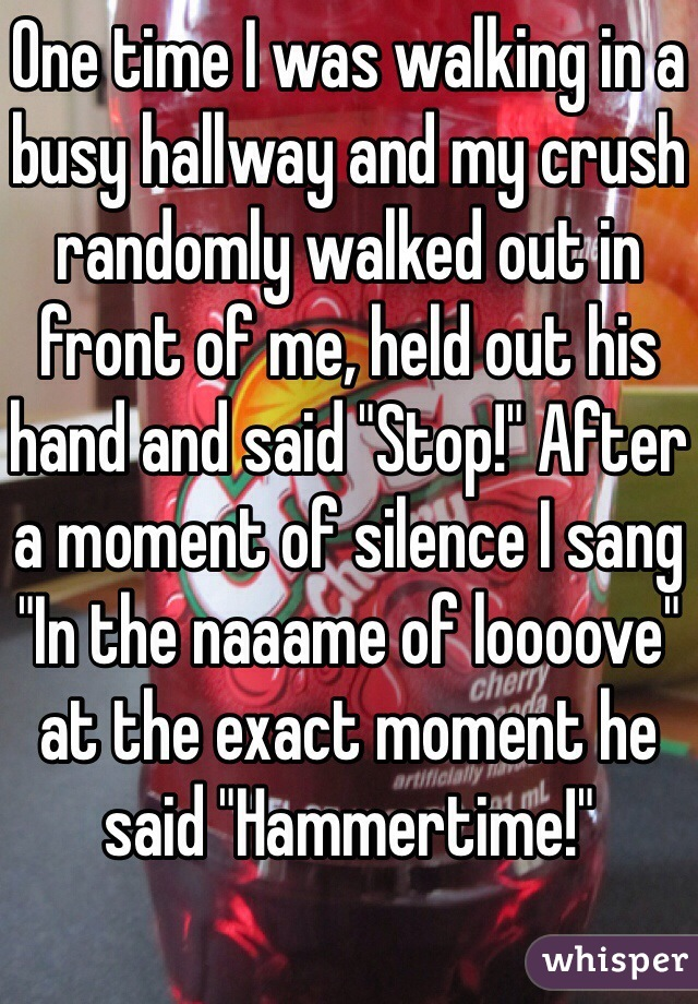 """One time I was walking in a busy hallway and my crush randomly walked out in front of me, held out his hand and said """"Stop!"""" After a moment of silence I sang """"In the naaame of loooove"""" at the exact moment he said """"Hammertime!"""""""
