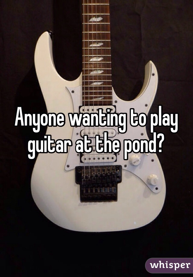 Anyone wanting to play guitar at the pond?