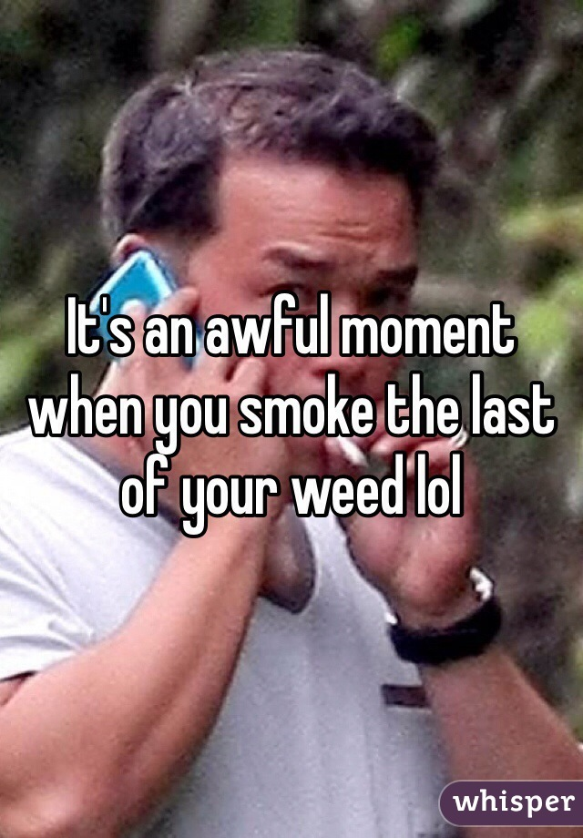 It's an awful moment when you smoke the last of your weed lol