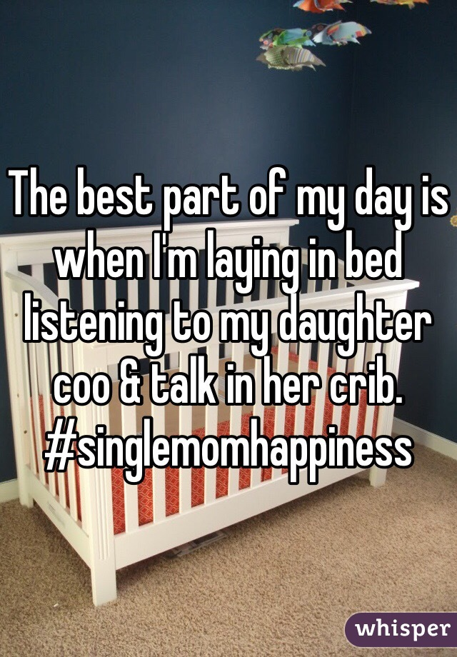The best part of my day is when I'm laying in bed listening to my daughter coo & talk in her crib.  #singlemomhappiness