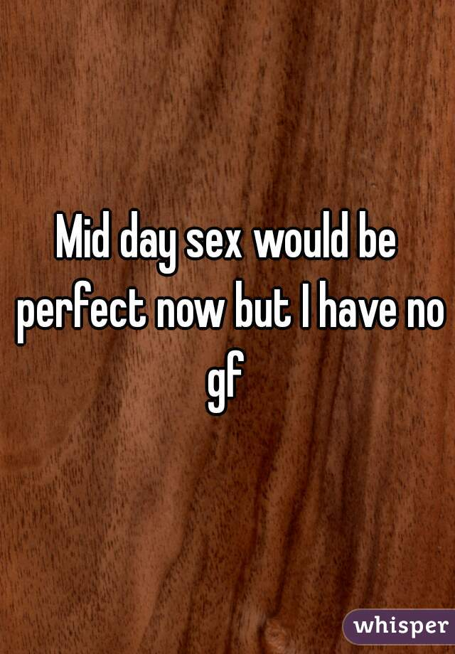 Mid day sex would be perfect now but I have no gf
