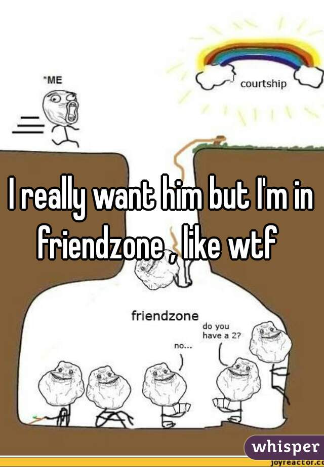 I really want him but I'm in friendzone , like wtf