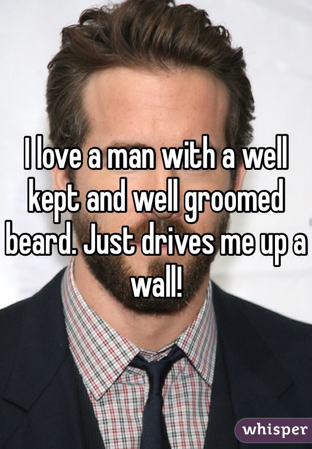 I love a man with a well kept and well groomed beard. Just drives me up a wall!