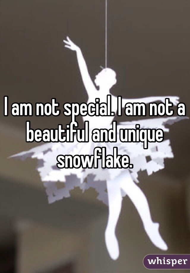 I am not special. I am not a beautiful and unique snowflake.