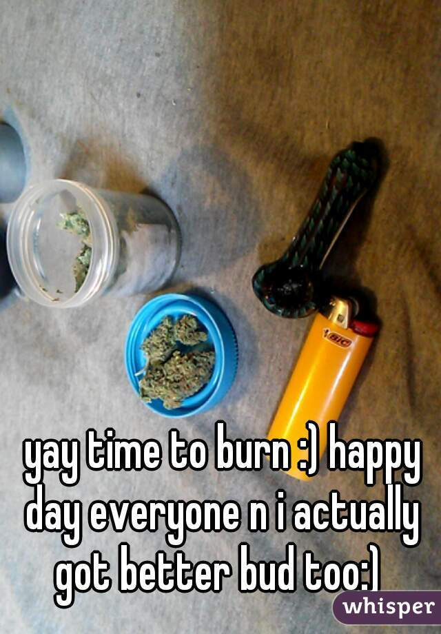yay time to burn :) happy day everyone n i actually got better bud too:)