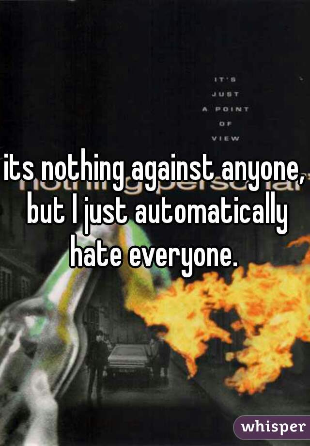 its nothing against anyone, but I just automatically hate everyone.