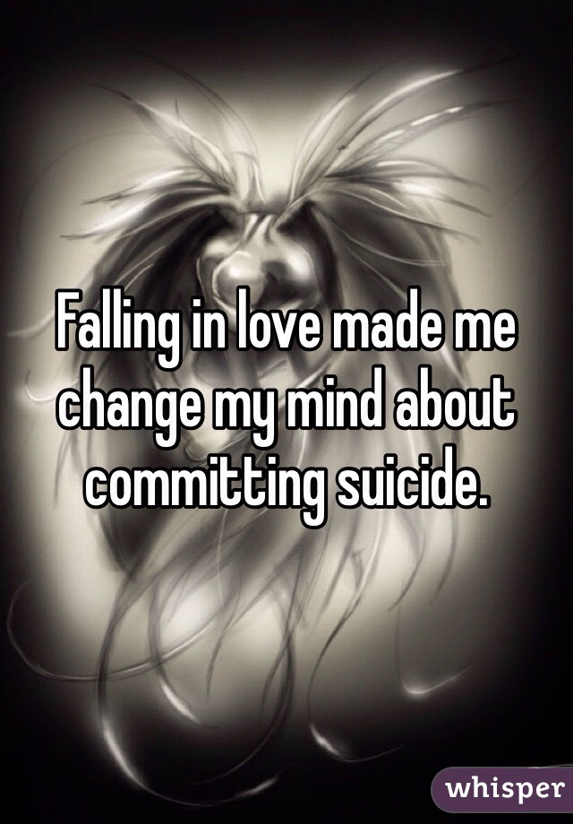 Falling in love made me change my mind about committing suicide.