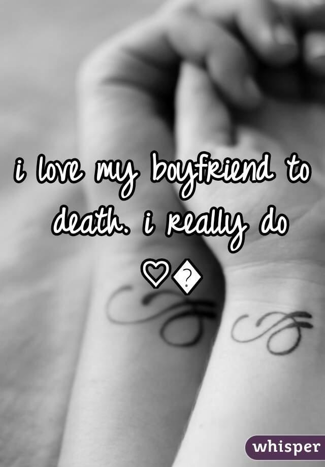 i love my boyfriend to death. i really do ♡😘