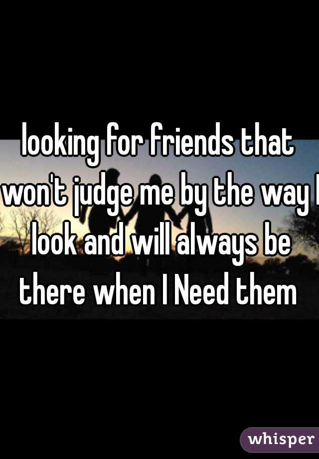 looking for friends that won't judge me by the way I look and will always be there when I Need them