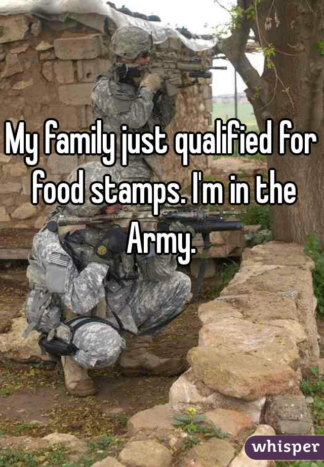 My family just qualified for food stamps. I'm in the Army.