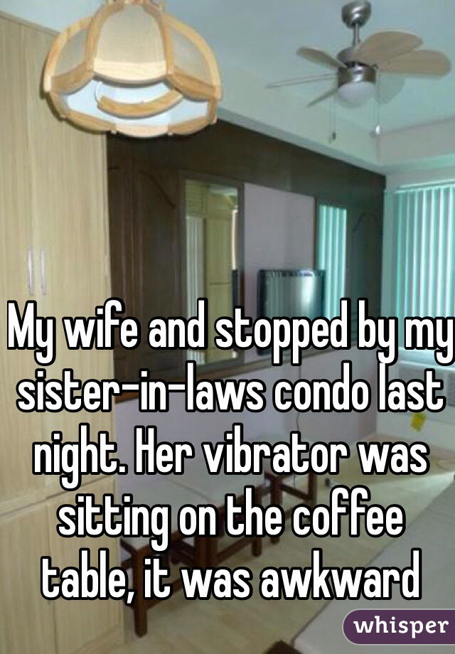 My wife and stopped by my sister-in-laws condo last night. Her vibrator was sitting on the coffee table, it was awkward