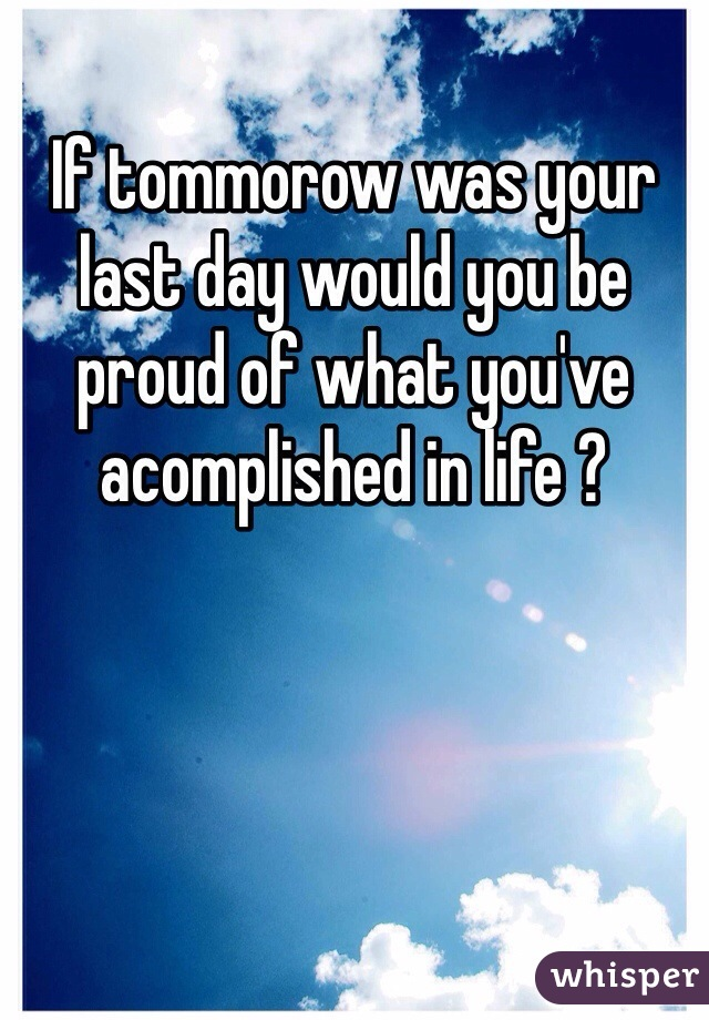 If tommorow was your last day would you be proud of what you've acomplished in life ?