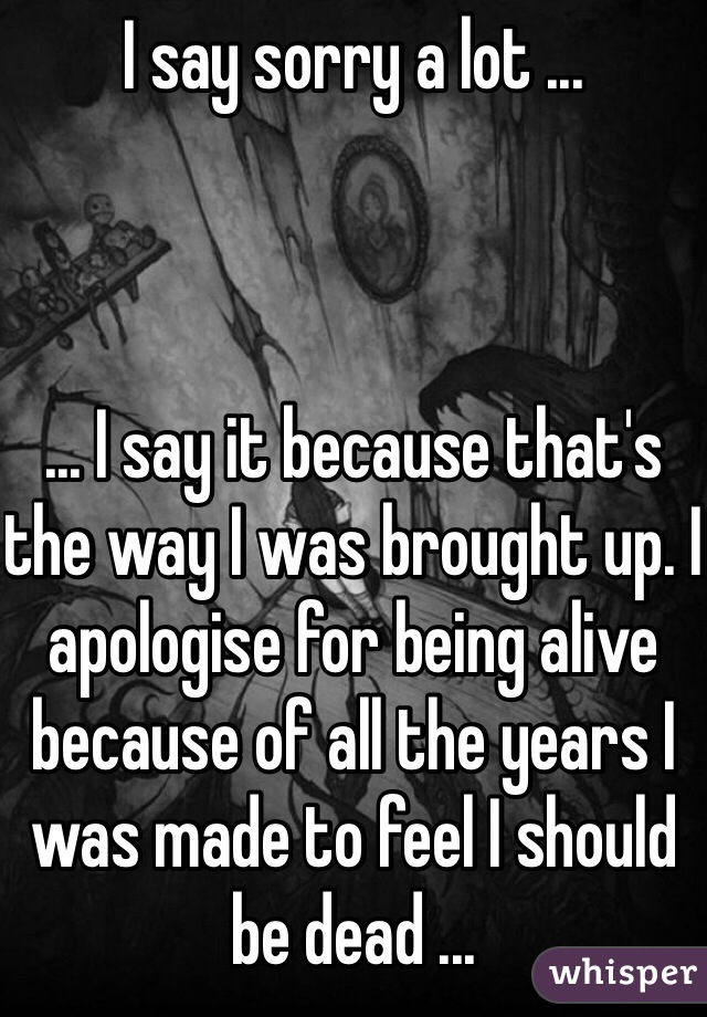I say sorry a lot ...    ... I say it because that's the way I was brought up. I apologise for being alive because of all the years I was made to feel I should be dead ...