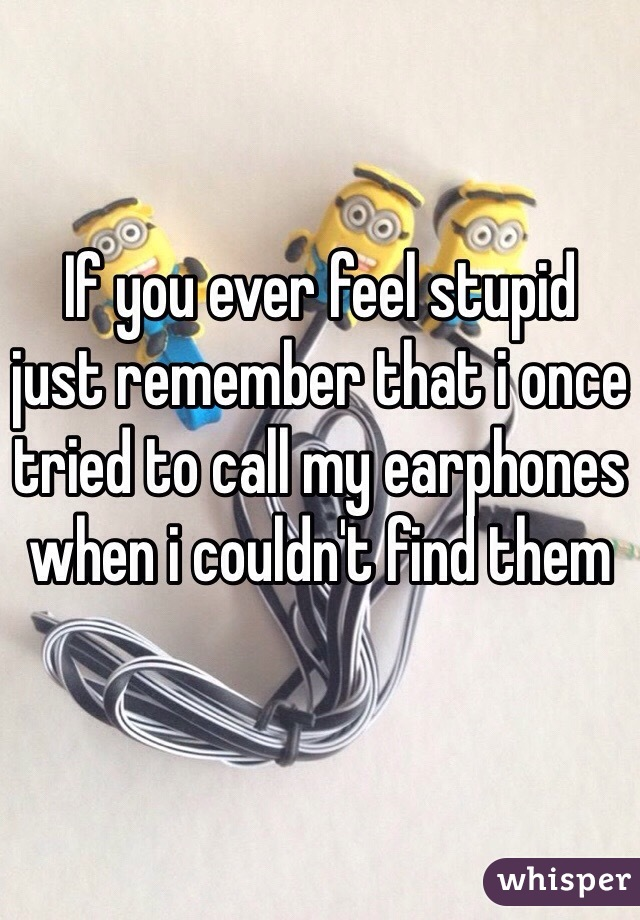 If you ever feel stupid  just remember that i once tried to call my earphones when i couldn't find them