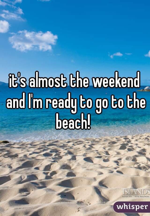 it's almost the weekend and I'm ready to go to the beach!