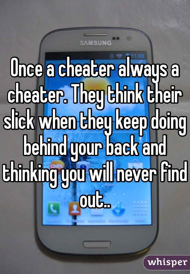 Once a cheater always a cheater. They think their slick when they keep doing behind your back and thinking you will never find out..