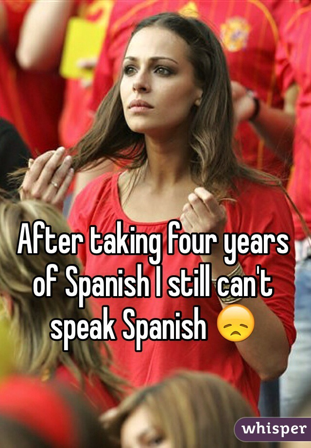 After taking four years of Spanish I still can't speak Spanish 😞