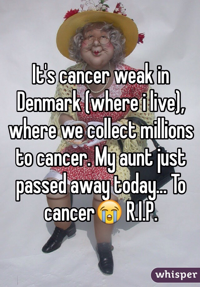 It's cancer weak in Denmark (where i live), where we collect millions to cancer. My aunt just passed away today... To cancer😭 R.I.P.
