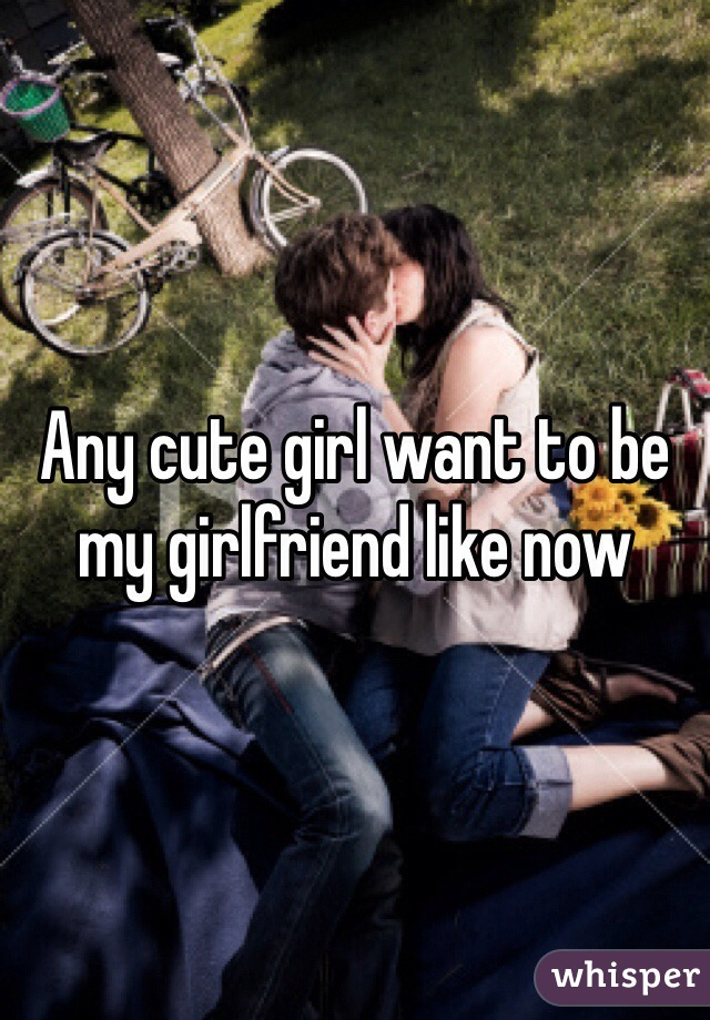 Any cute girl want to be my girlfriend like now