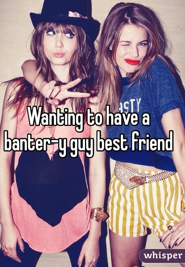 Wanting to have a banter-y guy best friend