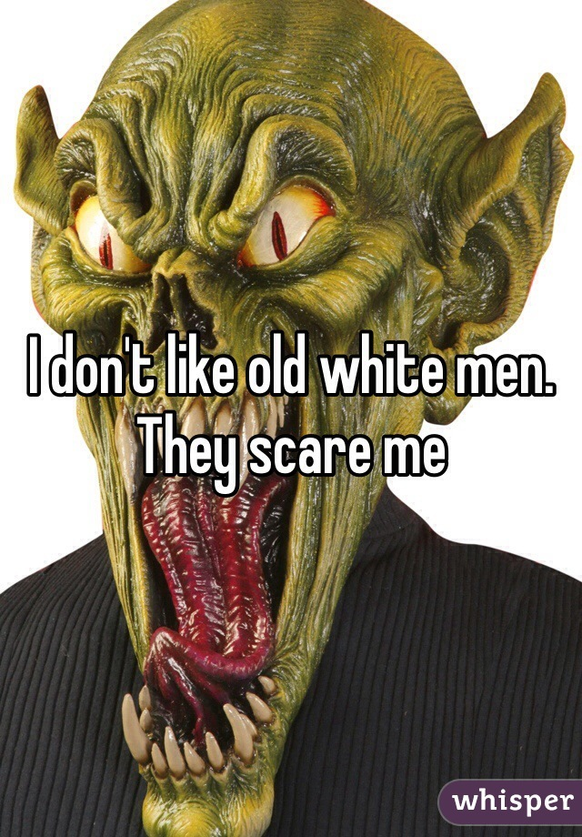 I don't like old white men. They scare me