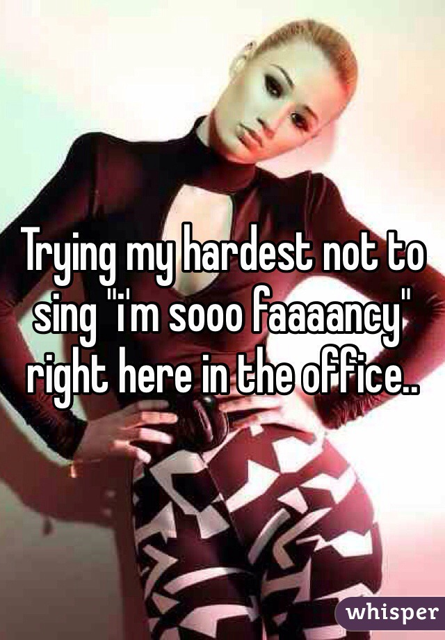 """Trying my hardest not to sing """"i'm sooo faaaancy"""" right here in the office.."""