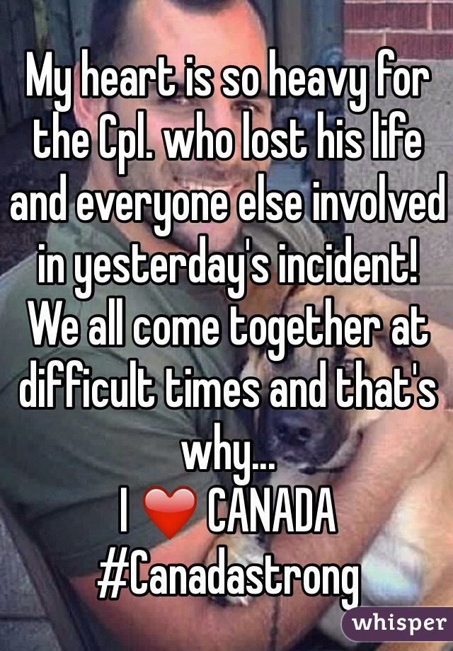 My heart is so heavy for the Cpl. who lost his life and everyone else involved in yesterday's incident!  We all come together at difficult times and that's why... I ❤️ CANADA #Canadastrong