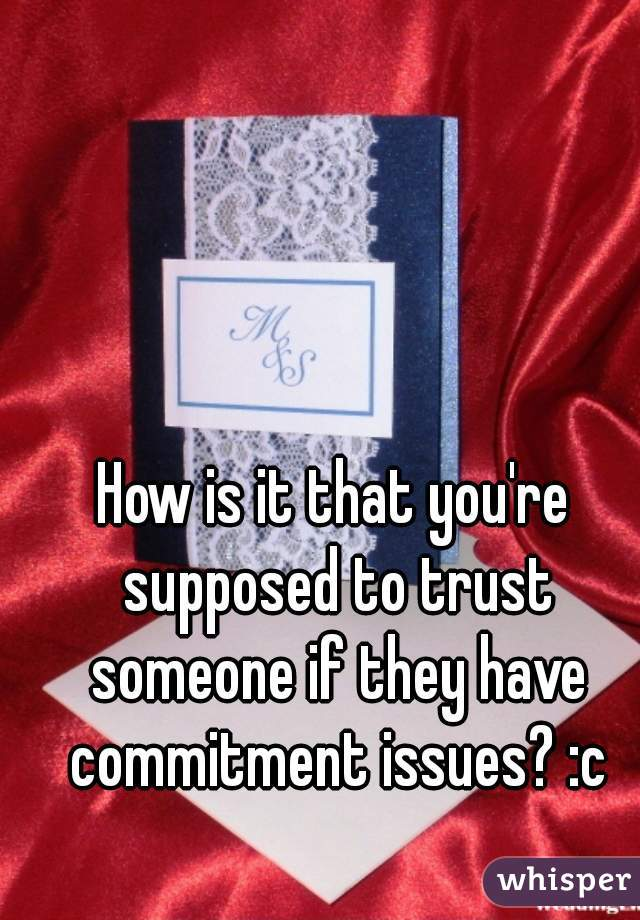 How is it that you're supposed to trust someone if they have commitment issues? :c