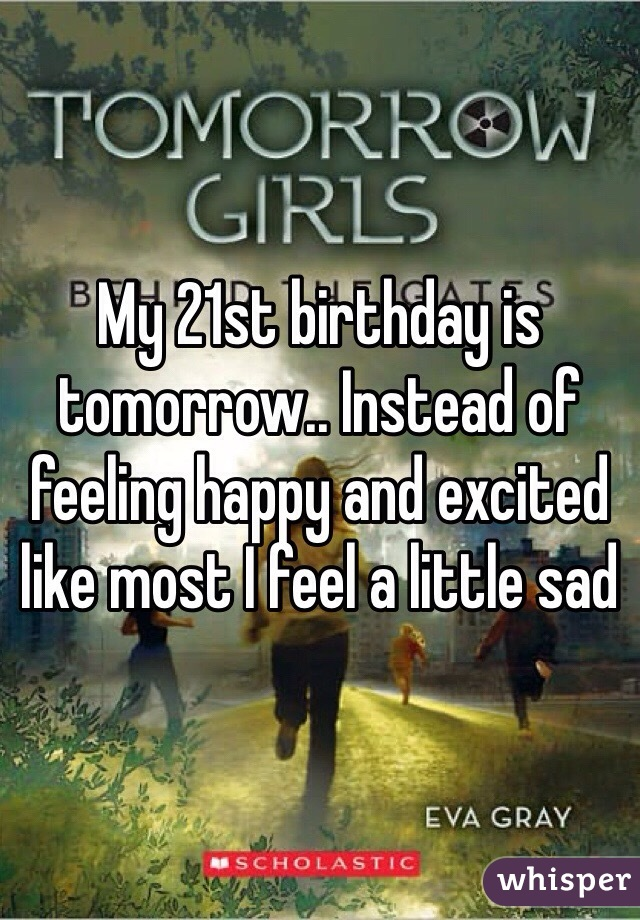 My 21st birthday is tomorrow.. Instead of feeling happy and excited like most I feel a little sad