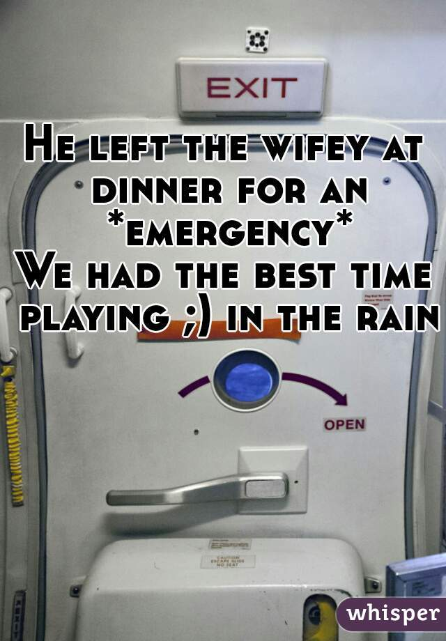 He left the wifey at dinner for an *emergency* We had the best time playing ;) in the rain