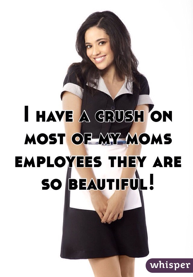 I have a crush on most of my moms employees they are so beautiful!