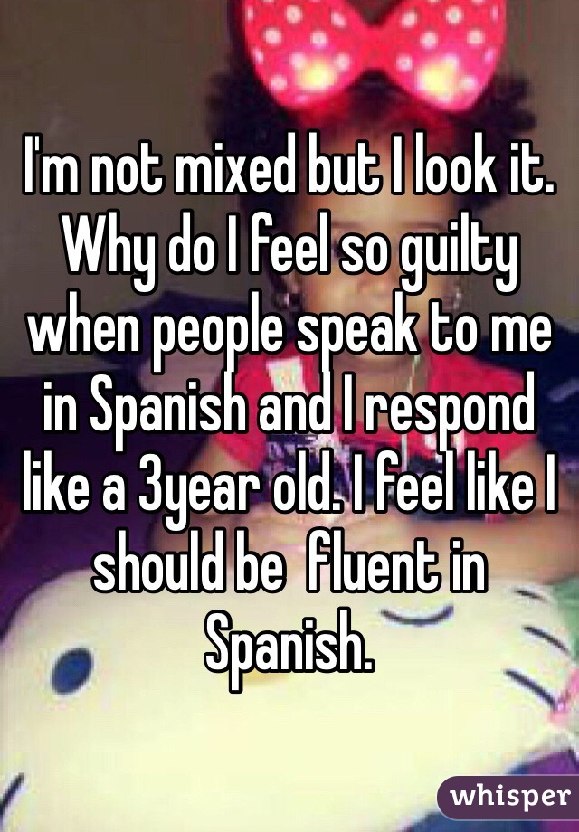 I'm not mixed but I look it. Why do I feel so guilty when people speak to me in Spanish and I respond like a 3year old. I feel like I should be  fluent in Spanish.