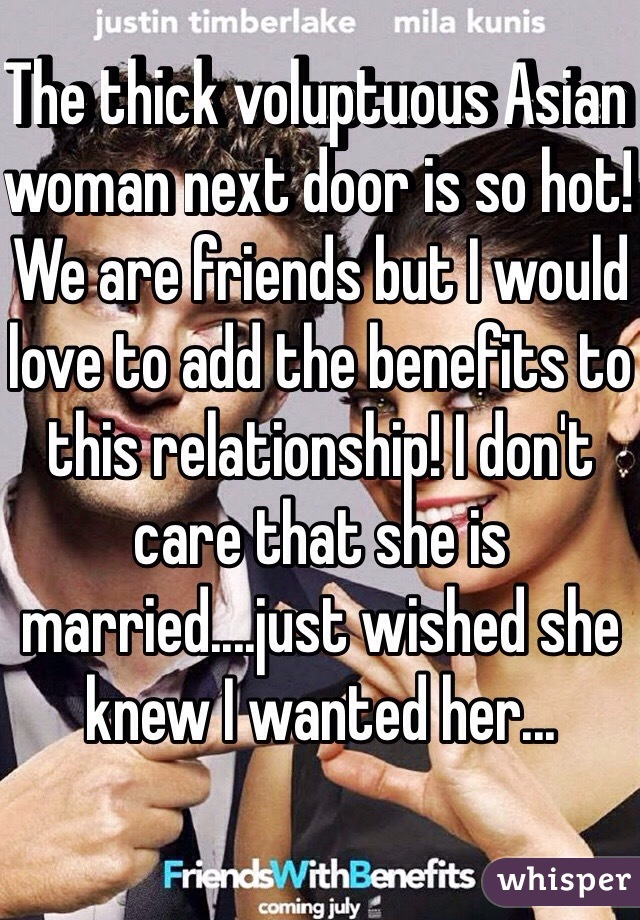 The thick voluptuous Asian woman next door is so hot! We are friends but I would love to add the benefits to this relationship! I don't care that she is married....just wished she knew I wanted her...