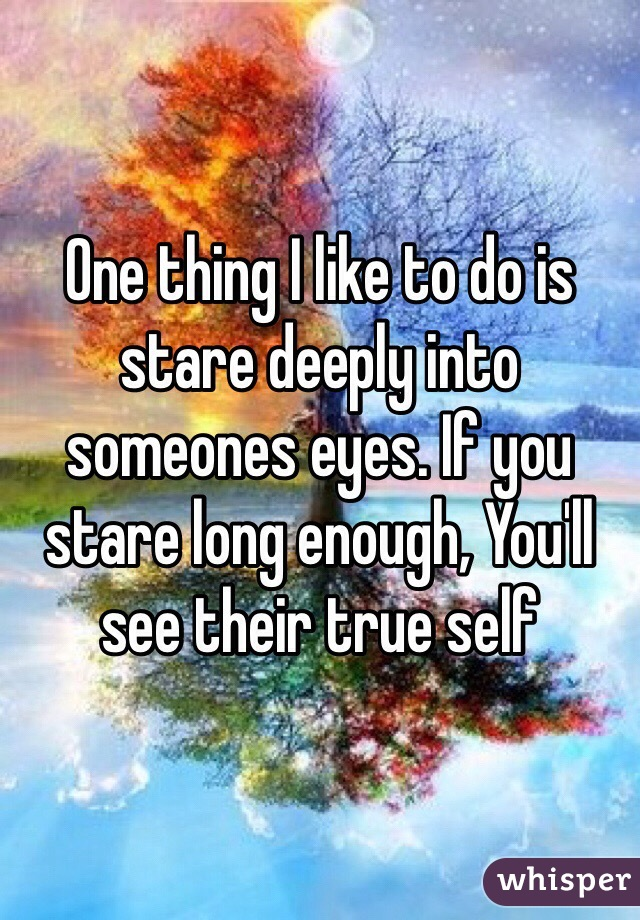 One thing I like to do is stare deeply into someones eyes. If you stare long enough, You'll see their true self